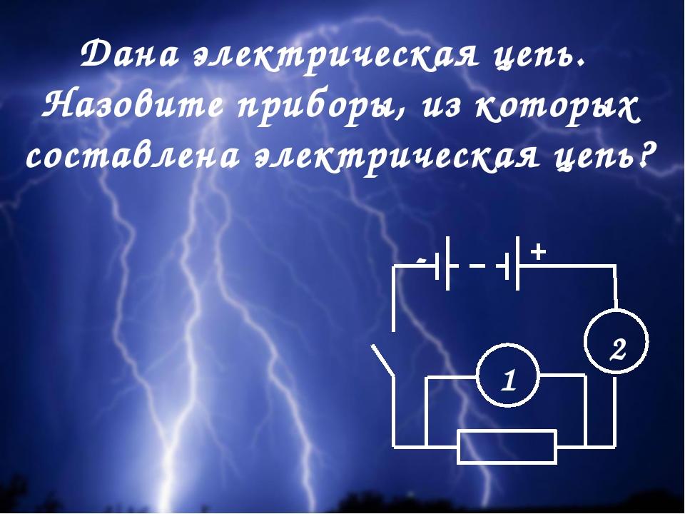 Дана электрическая цепь. Назовите приборы, из которых составлена электрическа...