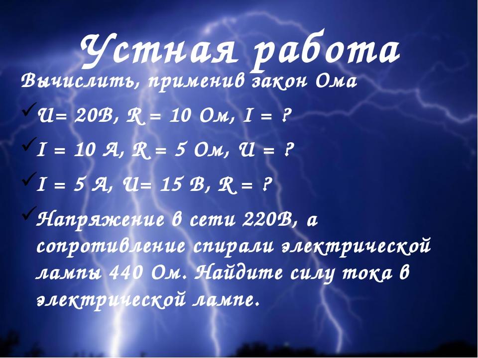 Устная работа Вычислить, применив закон Ома U= 20В, R = 10 Ом, I = ? I = 10 А...