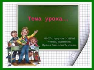 Тема урока…. МБОУ г. Иркутска СОШ №5 Учитель математики Пулина Анастасия Серг