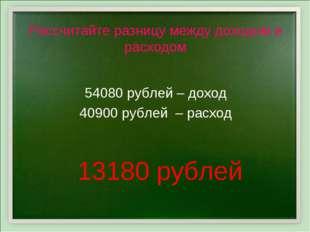 Рассчитайте разницу между доходом и расходом 54080 рублей – доход 40900 рубле