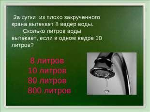 За сутки из плохо закрученного крана вытекает 8 вёдер воды. Сколько литров в