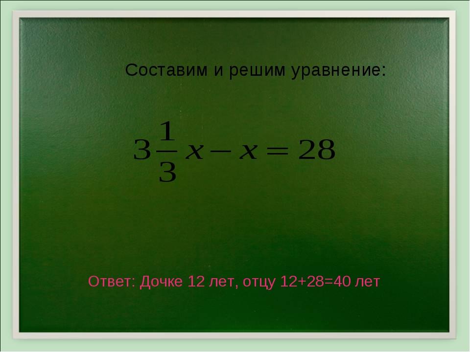 Составим и решим уравнение: Ответ: Дочке 12 лет, отцу 12+28=40 лет