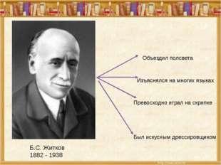 Б.С. Житков 1882 - 1938 Объездил полсвета Изъяснялся на многих языках Превосх