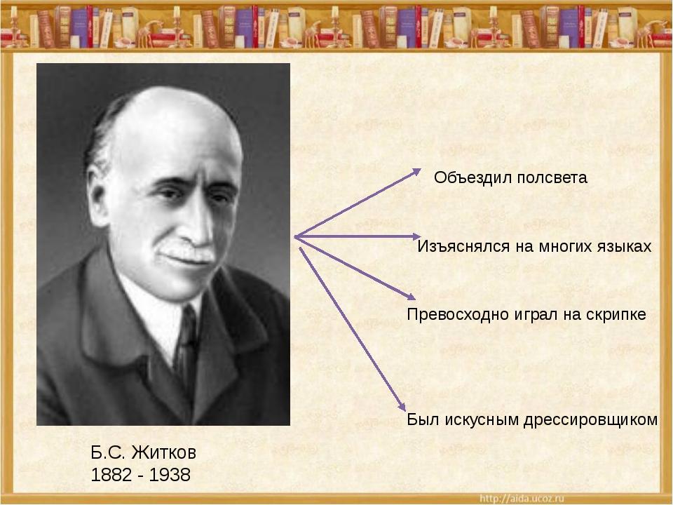 Б.С. Житков 1882 - 1938 Объездил полсвета Изъяснялся на многих языках Превосх...