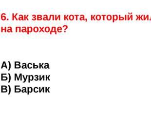 6. Как звали кота, который жил на пароходе? А) Васька Б) Мурзик В) Барсик