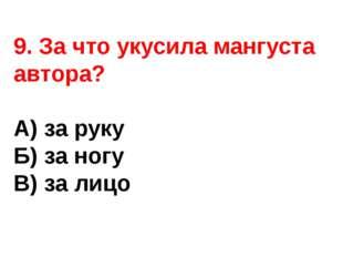 9. За что укусила мангуста автора? А) за руку Б) за ногу В) за лицо