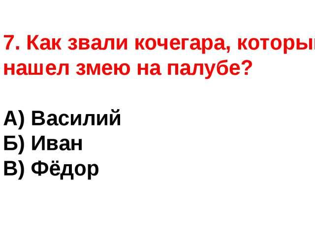 7. Как звали кочегара, который, нашел змею на палубе? А) Василий Б) Иван В) Ф...