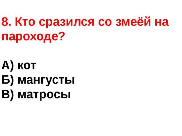 8. Кто сразился со змеёй на пароходе? А) кот Б) мангусты В) матросы