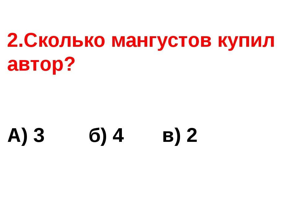 2.Сколько мангустов купил автор? А) 3 б) 4 в) 2