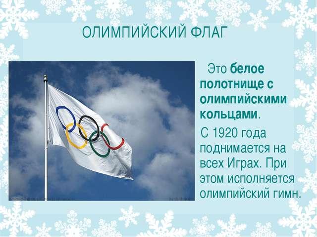 ОЛИМПИЙСКИЙ ФЛАГ . Это белое полотнище с олимпийскими кольцами. С 1920 года п...