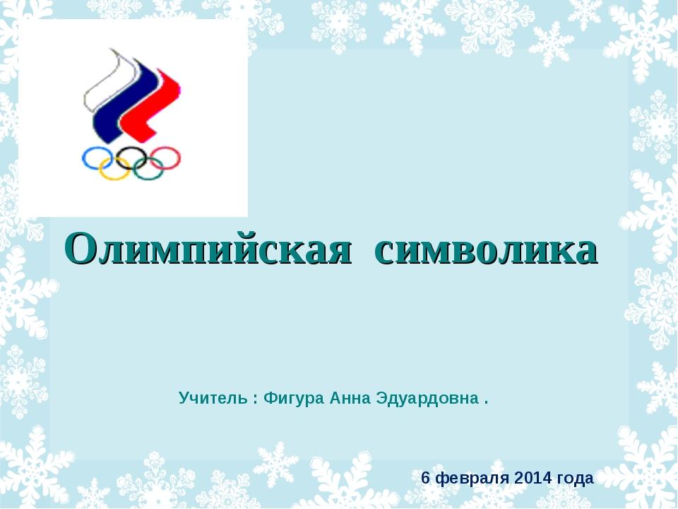 6 февраля 2014 года Олимпийская символика Учитель : Фигура Анна Эдуардовна .