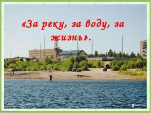 «За реку, за воду, за жизнь». FokinaLida.75@mail.ru