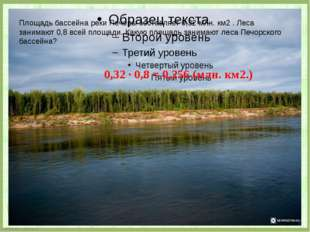 Площадь бассейна реки Печоры составляет 0,32 млн. км2 . Леса занимают 0,8 вс
