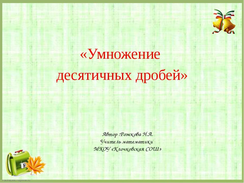 Автор :Рожкова Н.А. Учитель математики МКОУ «Клочковская СОШ» «Умножение деся...