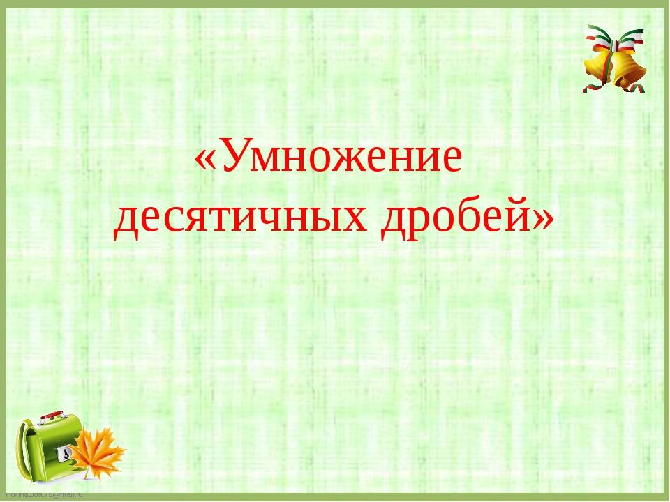 «Умножение десятичных дробей» FokinaLida.75@mail.ru