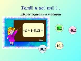 Телдән исәпләү. Дөрес җавапны табарга -2 + (-8,2) = -6,2 6,2 10,2 -10,2