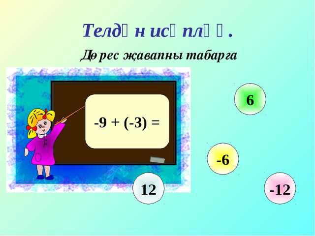 Телдән исәпләү. Дөрес җавапны табарга -9 + (-3) = 12 6 -6 -12