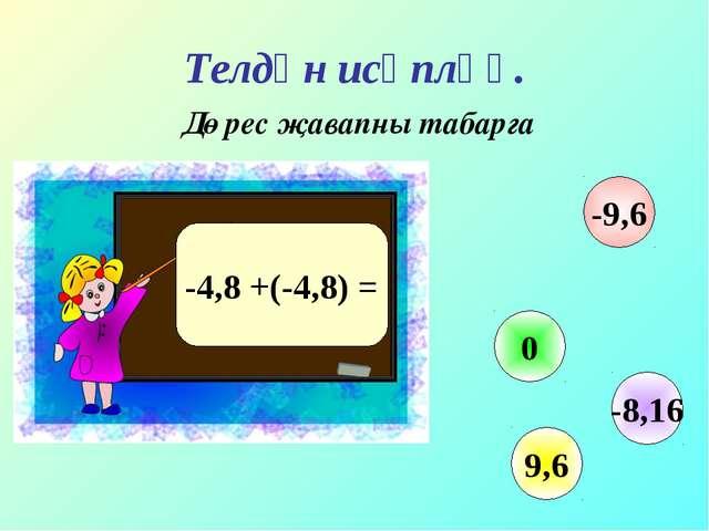 Телдән исәпләү. Дөрес җавапны табарга -4,8 +(-4,8) = 0 9,6 -9,6 -8,16