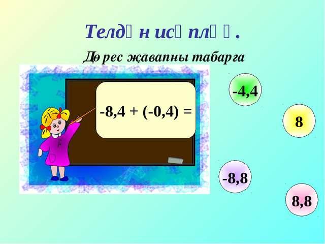 Телдән исәпләү. Дөрес җавапны табарга -8,4 + (-0,4) = 8,8 -4,4 8 -8,8
