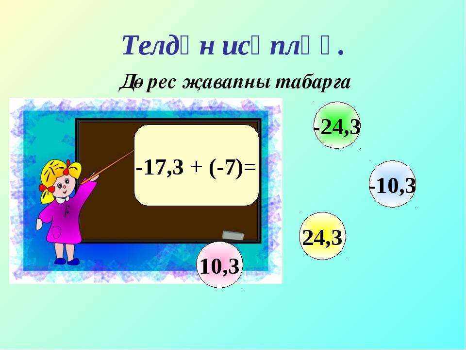 Телдән исәпләү. Дөрес җавапны табарга -17,3 + (-7)= 10,3 -10,3 24,3 -24,3