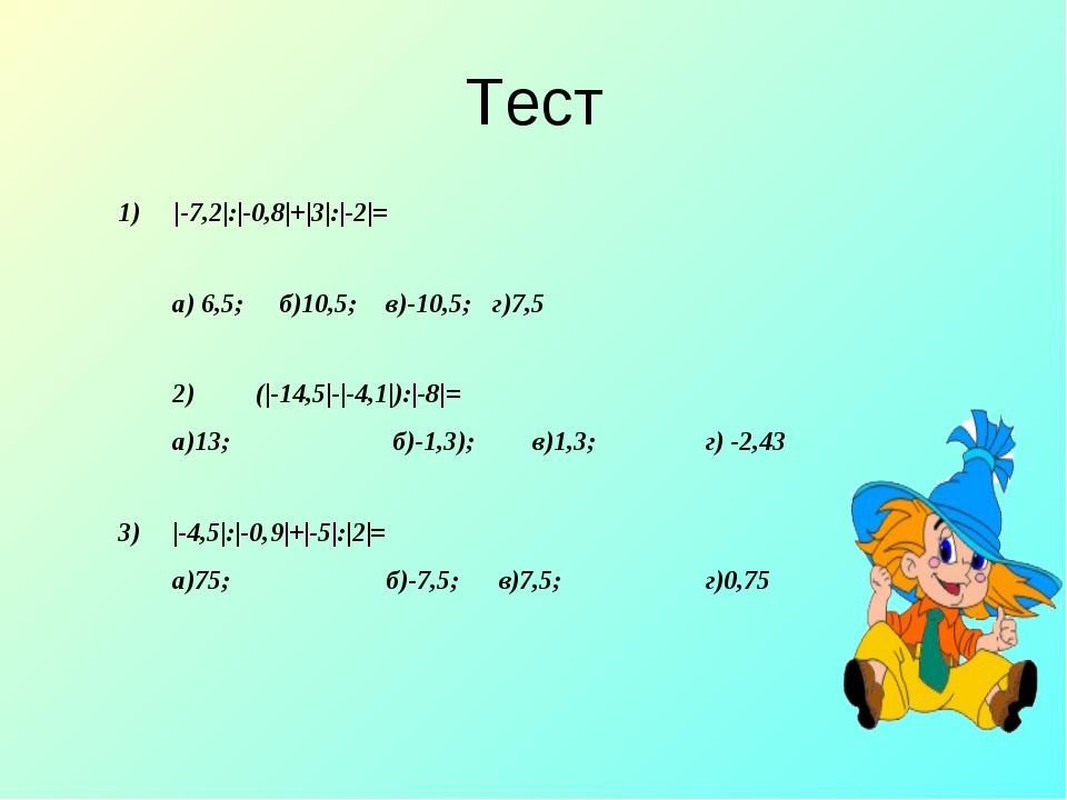 Тест 1) |-7,2|:|-0,8|+|3|:|-2|= a) 6,5;б)10,5;в)-10,5;г)7,5 2) (|-14,5|-...