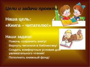 Цели и задачи проекта Наша цель: «Книга – читателю!» Наши задачи: Помочь сохр