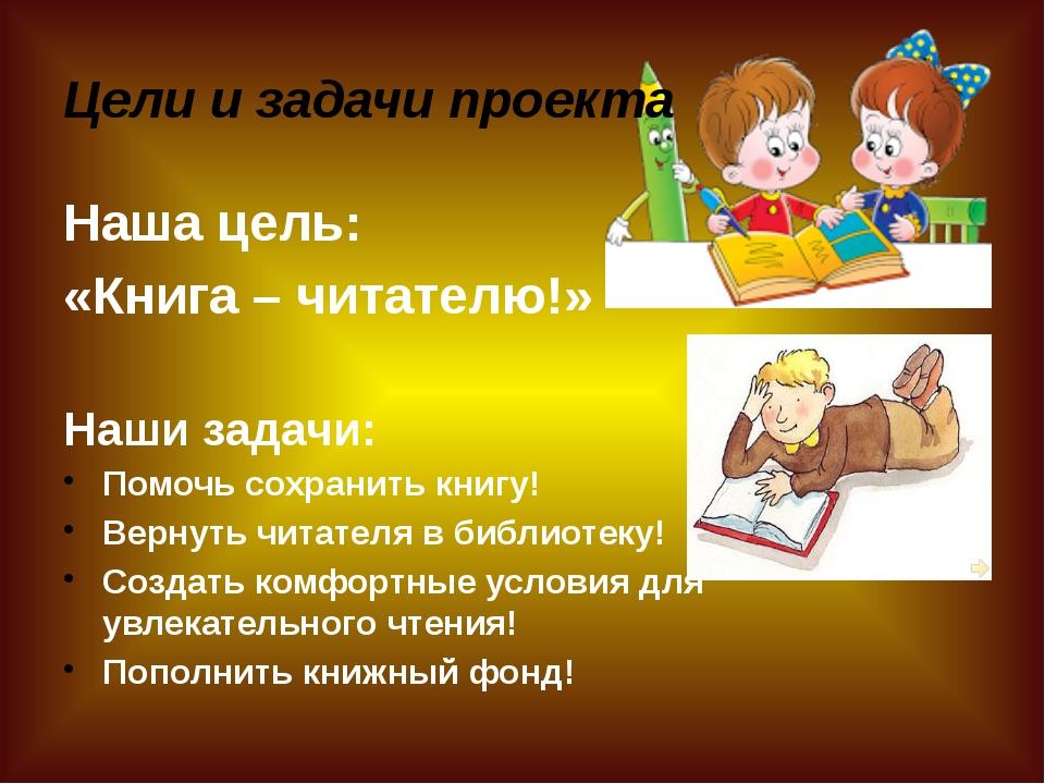 Цели и задачи проекта Наша цель: «Книга – читателю!» Наши задачи: Помочь сохр...