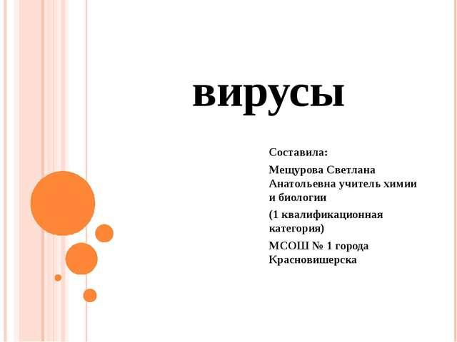 вирусы Составила: Мещурова Светлана Анатольевна учитель химии и биологии (1 к...