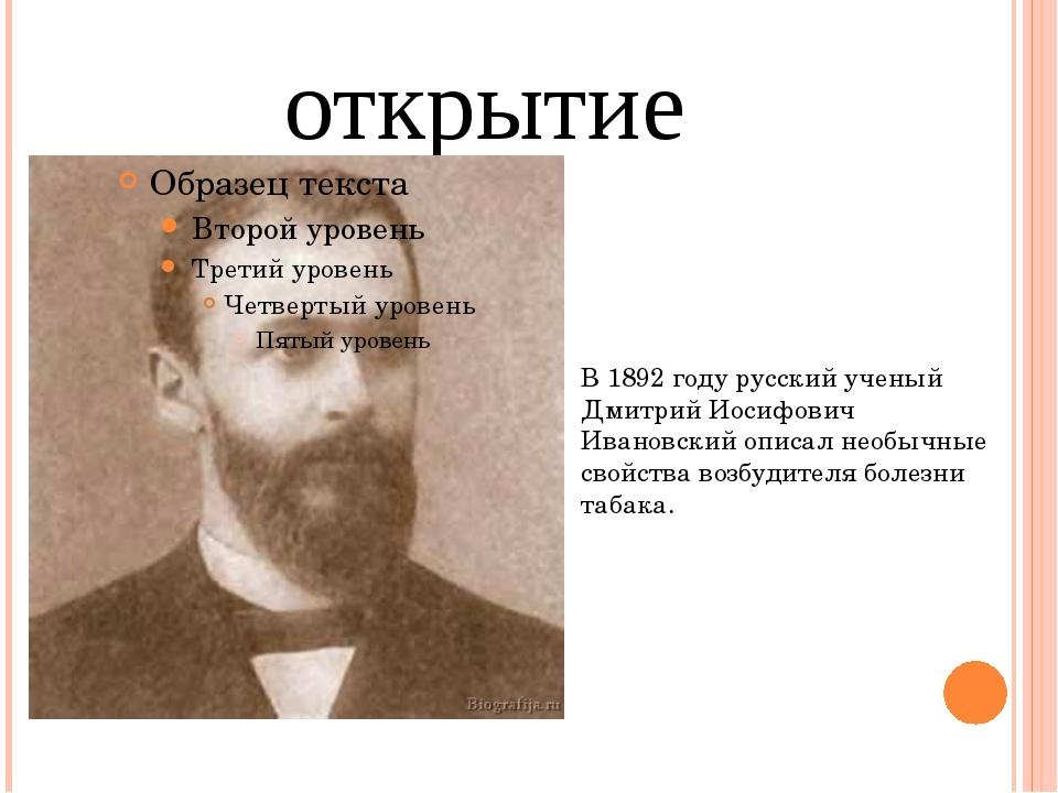 открытие В 1892 году русский ученый Дмитрий Иосифович Ивановский описал необы...