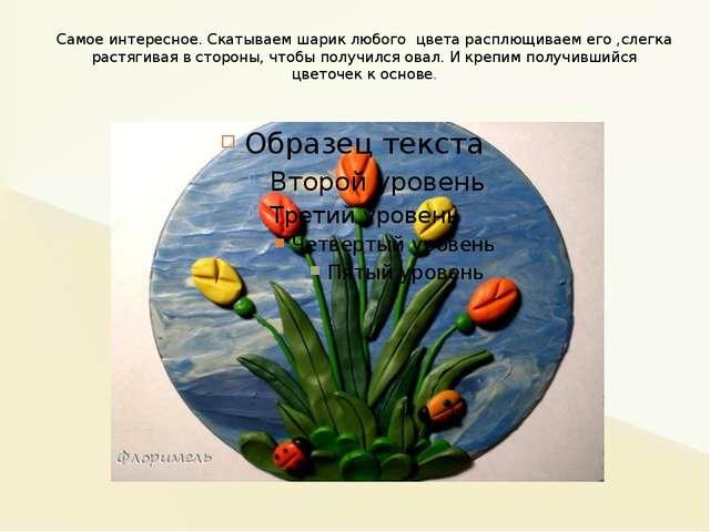 Самое интересное. Скатываем шарик любого цвета расплющиваем его ,слегка растя...