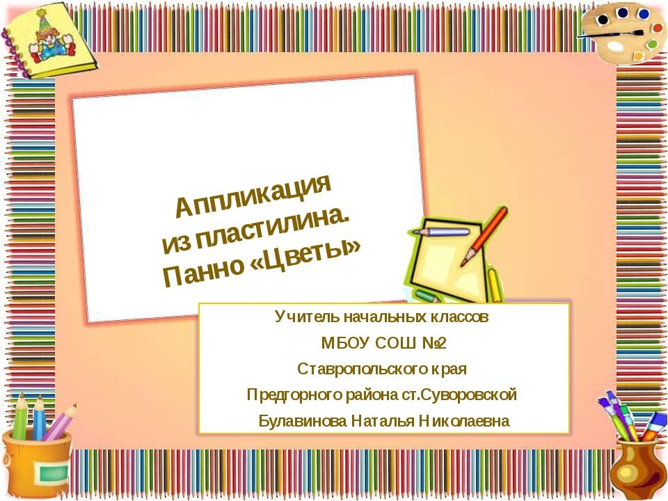 Аппликация из пластилина. Панно «Цветы» Учитель начальных классов МБОУ СОШ №...
