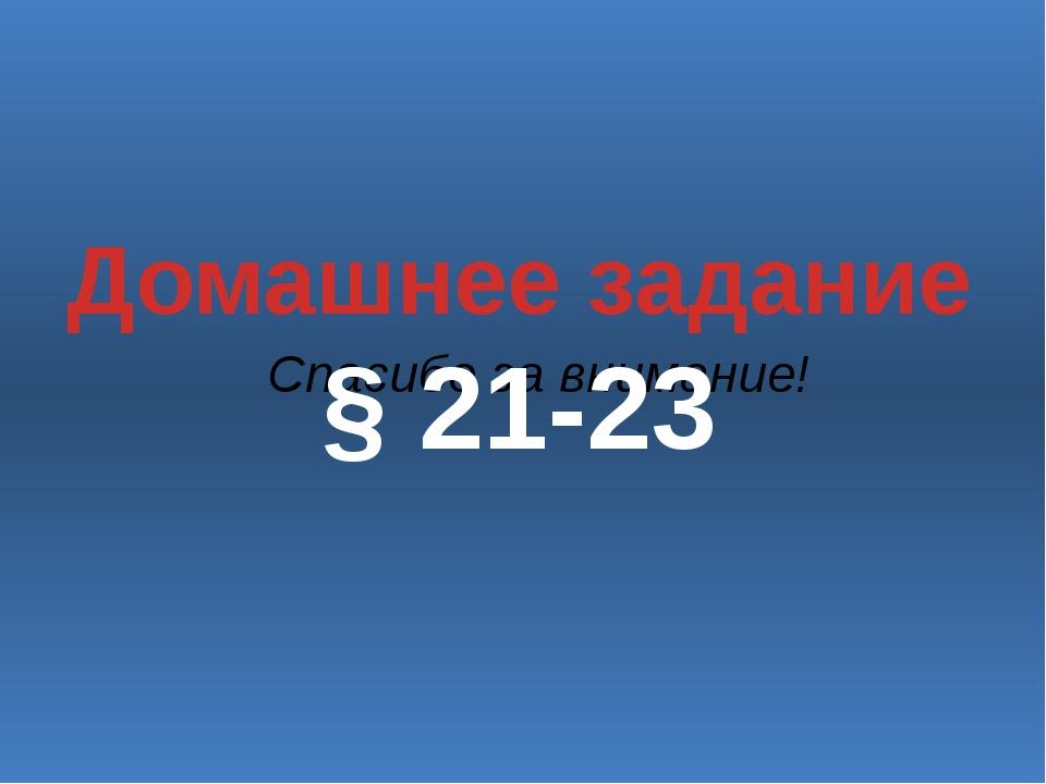 Спасибо за внимание! Домашнее задание § 21-23