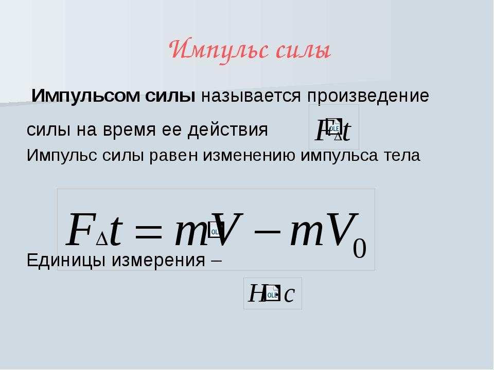 Импульс силы Импульсом силы называется произведение силы на время ее действия...