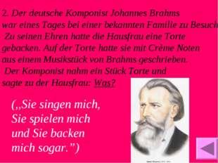 2. Der deutsche Komponist Johannes Brahms war eines Tages bei einer bekannten