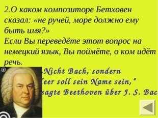 2.О каком композиторе Бетховен сказал: «не ручей, море должно ему быть имя?»