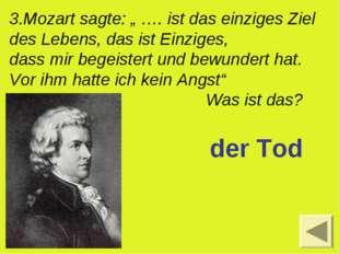 """3.Mozart sagte: """" …. ist das einziges Ziel des Lebens, das ist Einziges, dass"""