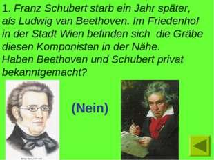 1. Franz Schubert starb ein Jahr später, als Ludwig van Beethoven. Im Frieden