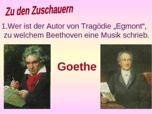 """Wer ist der Autor von Tragödie """"Egmont"""", zu welchem Beethoven eine Musik schr"""