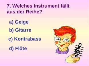 7. Welches Instrument fällt aus der Reihe? a) Geige b) Gitarre c) Kontrabass