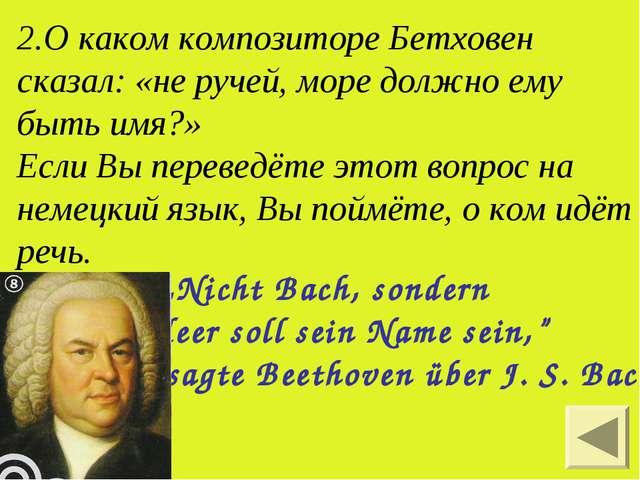 2.О каком композиторе Бетховен сказал: «не ручей, море должно ему быть имя?»...