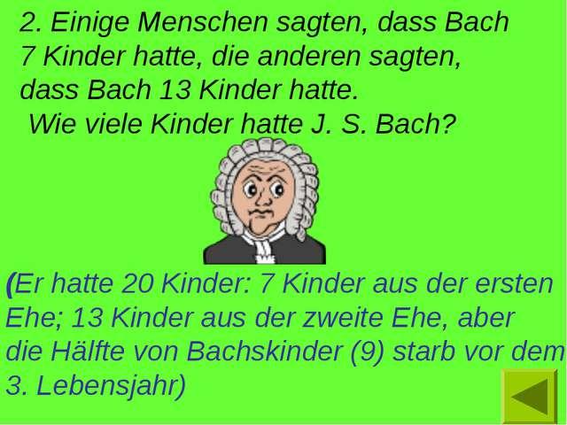 2. Einige Menschen sagten, dass Bach 7 Kinder hatte, die anderen sagten, dass...