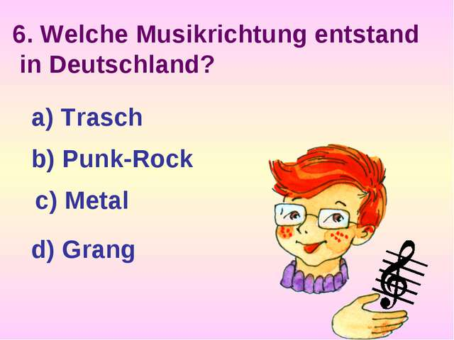 6. Welche Musikrichtung entstand in Deutschland? a) Trasch b) Punk-Rock c) Me...