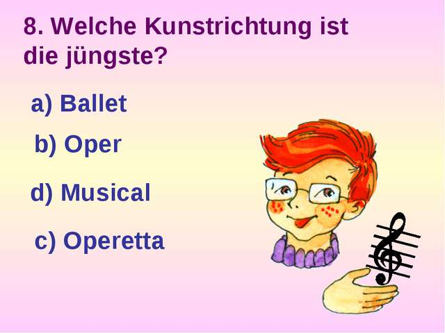 8. Welche Kunstrichtung ist die jüngste? a) Ballet b) Oper d) Musical c) Oper...