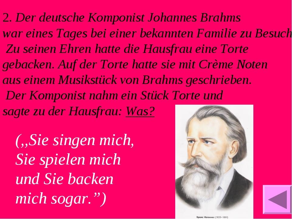 2. Der deutsche Komponist Johannes Brahms war eines Tages bei einer bekannten...