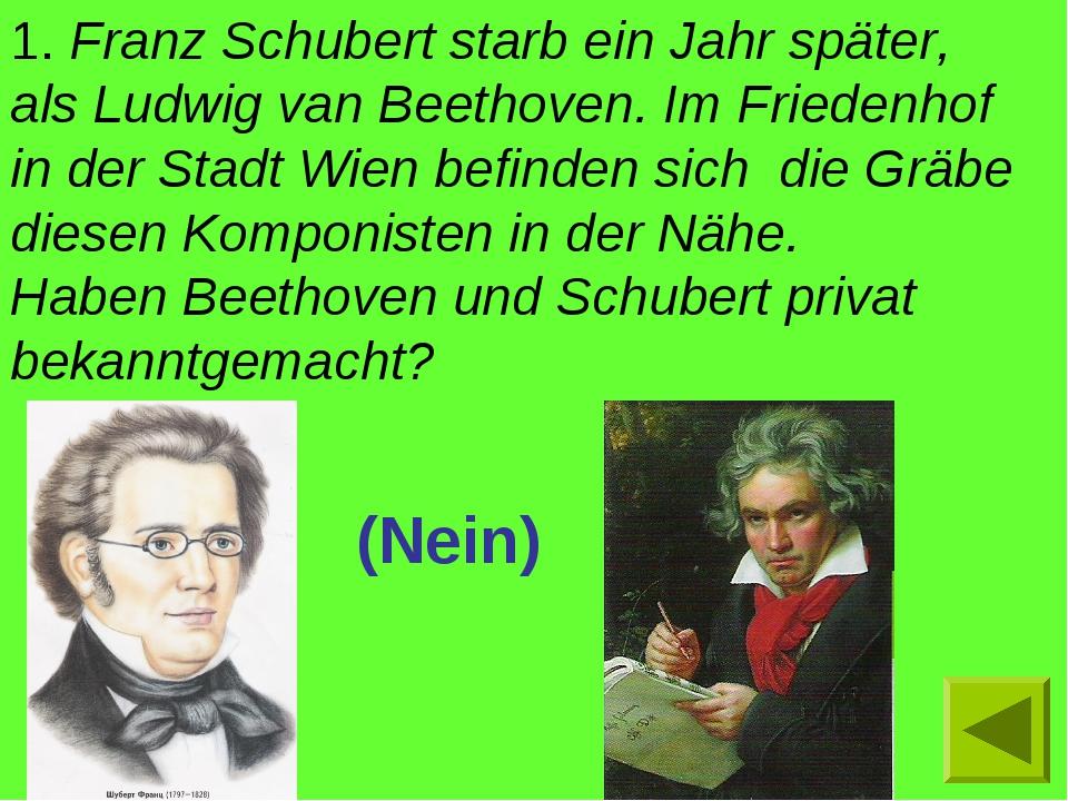 1. Franz Schubert starb ein Jahr später, als Ludwig van Beethoven. Im Frieden...