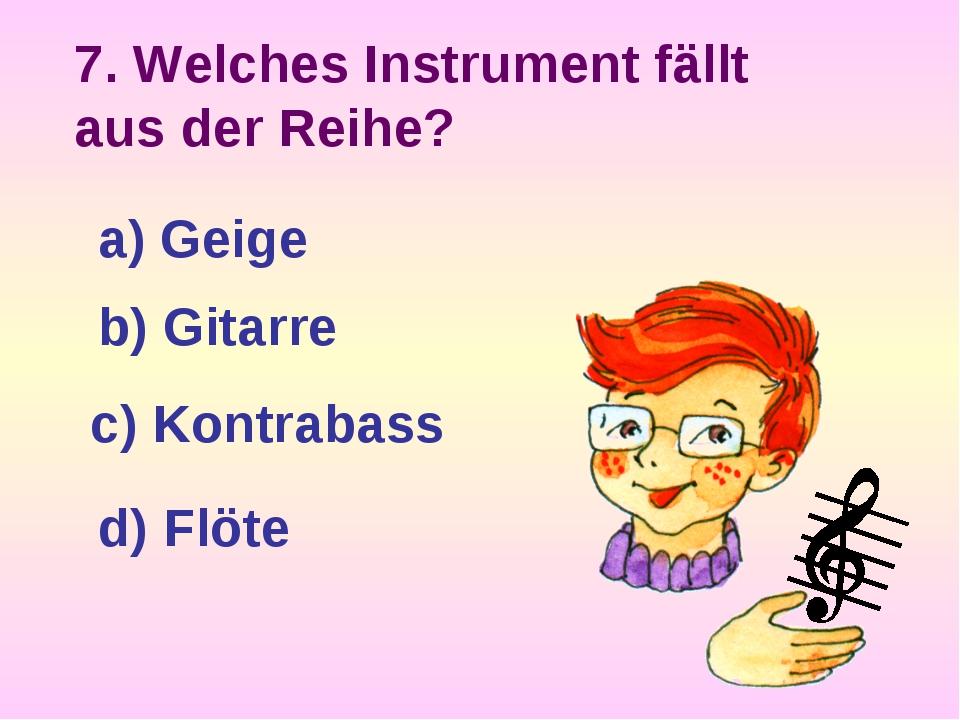 7. Welches Instrument fällt aus der Reihe? a) Geige b) Gitarre c) Kontrabass...