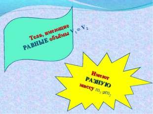 Имеют РАЗНУЮ массу m1 m2 Тела, имеющие РАВНЫЕ объёмы V1= V2 Тела, имеющи