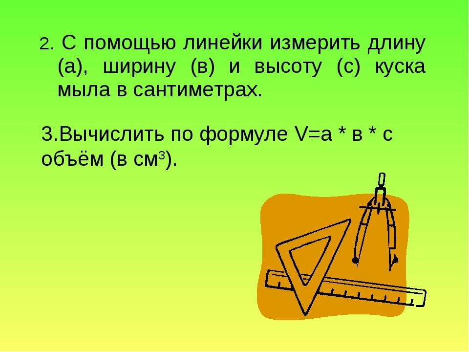 2. С помощью линейки измерить длину (а), ширину (в) и высоту (с) куска мыла в...