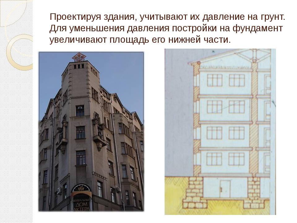 Проектируя здания, учитывают их давление на грунт. Для уменьшения давления по...