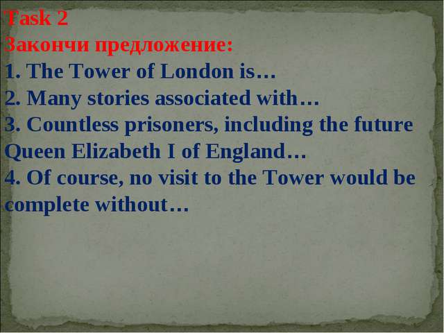 Task 2 Закончи предложение: 1. The Tower of London is… 2. Many stories associ...